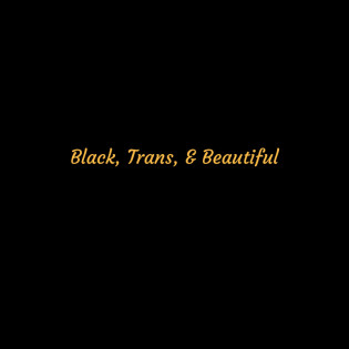 Black, Trans, & Beautiful